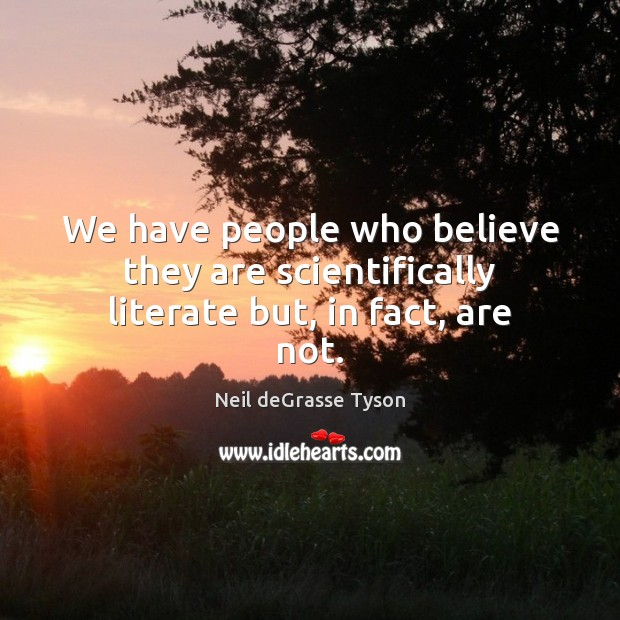 We have people who believe they are scientifically literate but, in fact, are not. Image