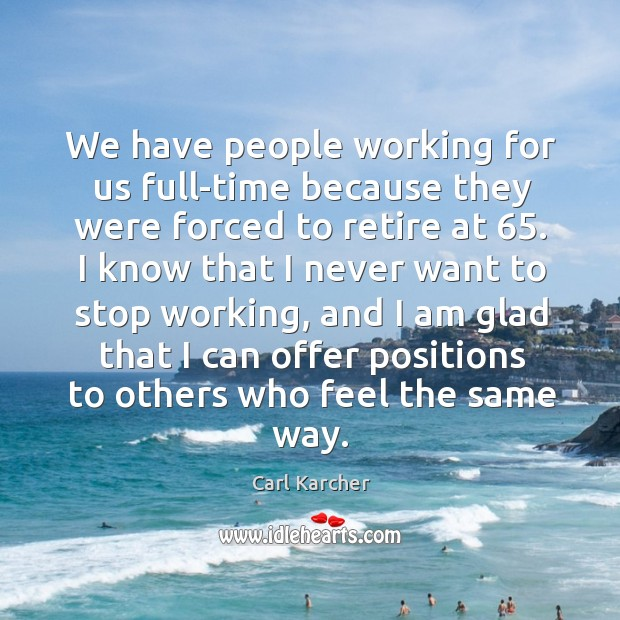 We have people working for us full-time because they were forced to retire at 65. Image