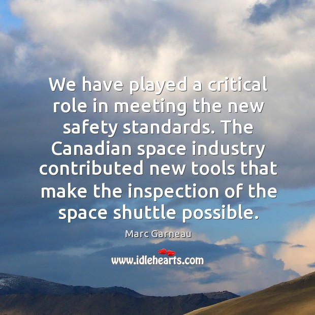 We have played a critical role in meeting the new safety standards. Marc Garneau Picture Quote