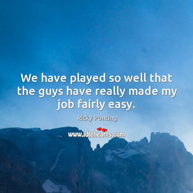 We have played so well that the guys have really made my job fairly easy. Image