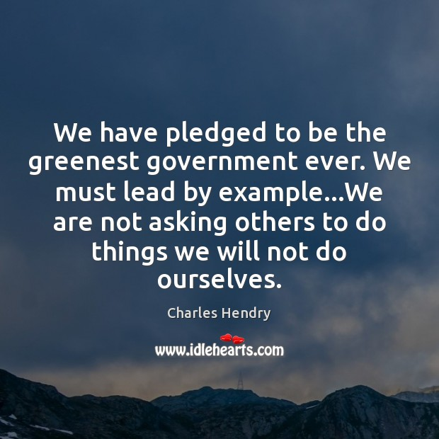We have pledged to be the greenest government ever. We must lead Image