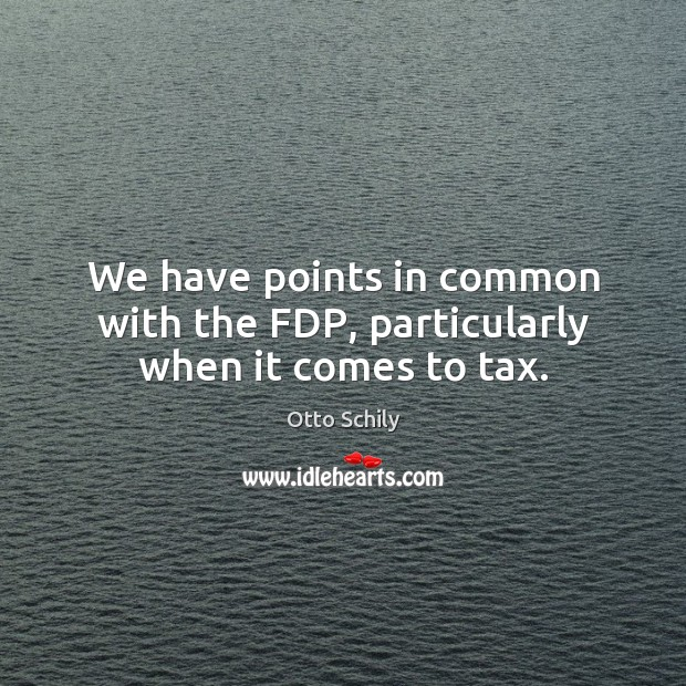 We have points in common with the fdp, particularly when it comes to tax. Otto Schily Picture Quote