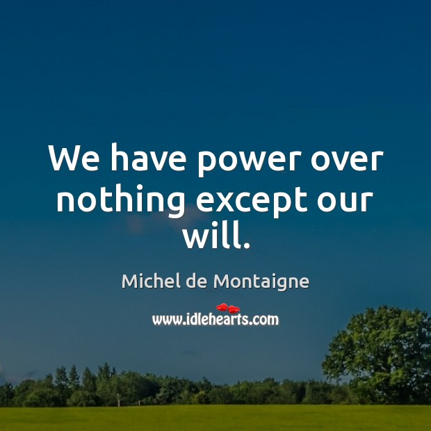We have power over nothing except our will. Image