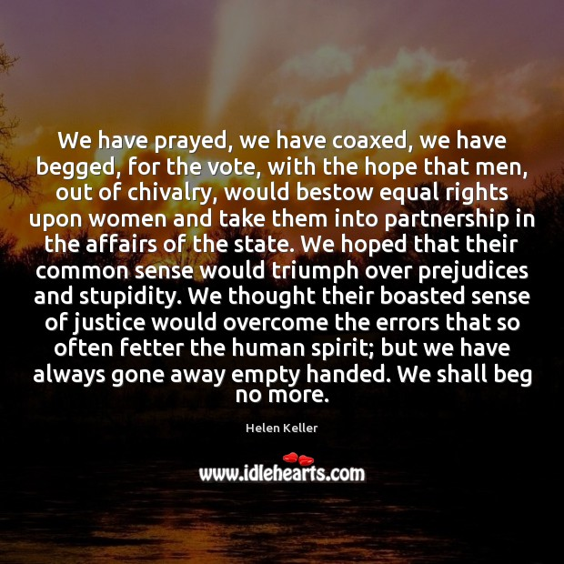 We have prayed, we have coaxed, we have begged, for the vote, Helen Keller Picture Quote