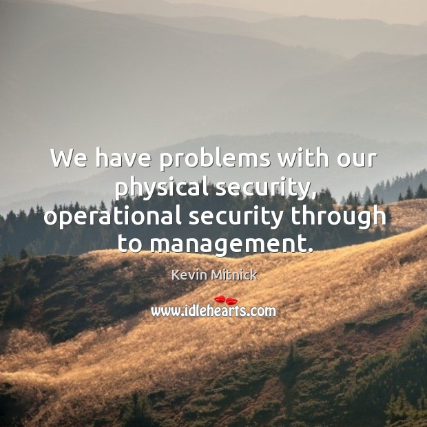 We have problems with our physical security, operational security through to management. Kevin Mitnick Picture Quote
