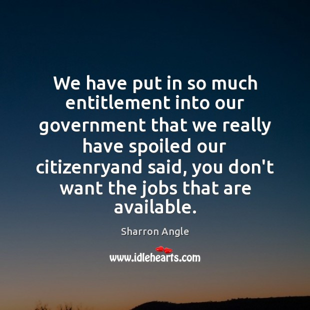 We have put in so much entitlement into our government that we Sharron Angle Picture Quote
