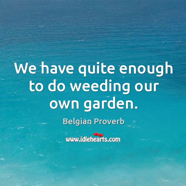 We have quite enough to do weeding our own garden. Belgian Proverbs Image