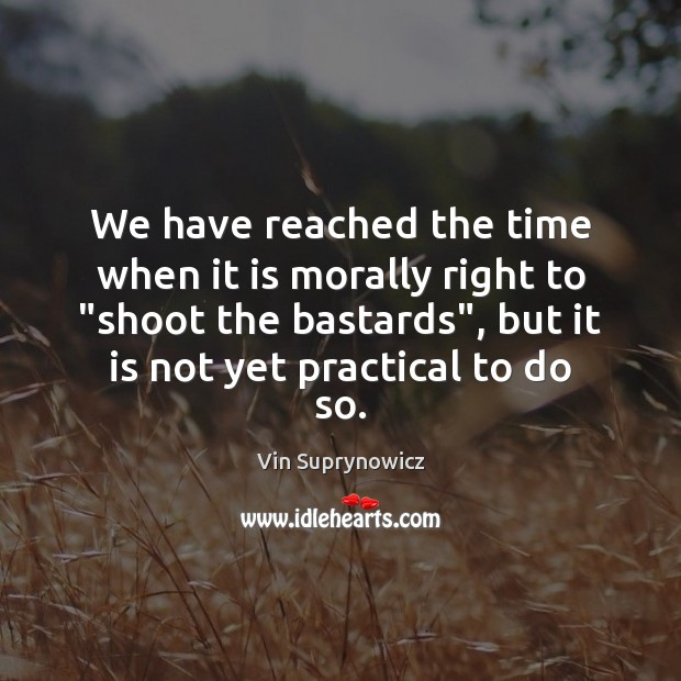 """Image, We have reached the time when it is morally right to """"shoot"""