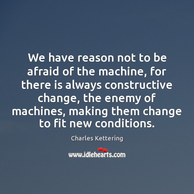 We have reason not to be afraid of the machine, for there Charles Kettering Picture Quote