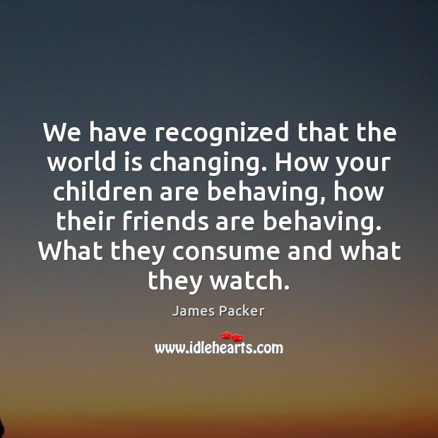 We have recognized that the world is changing. How your children are Image