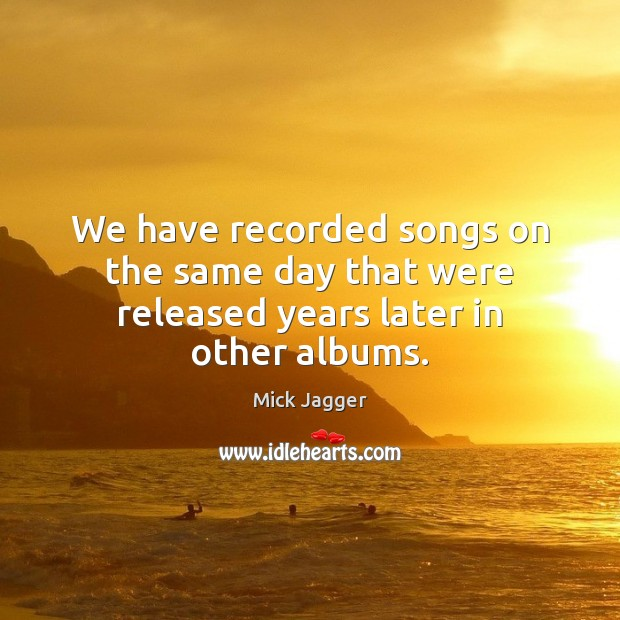 We have recorded songs on the same day that were released years later in other albums. Mick Jagger Picture Quote