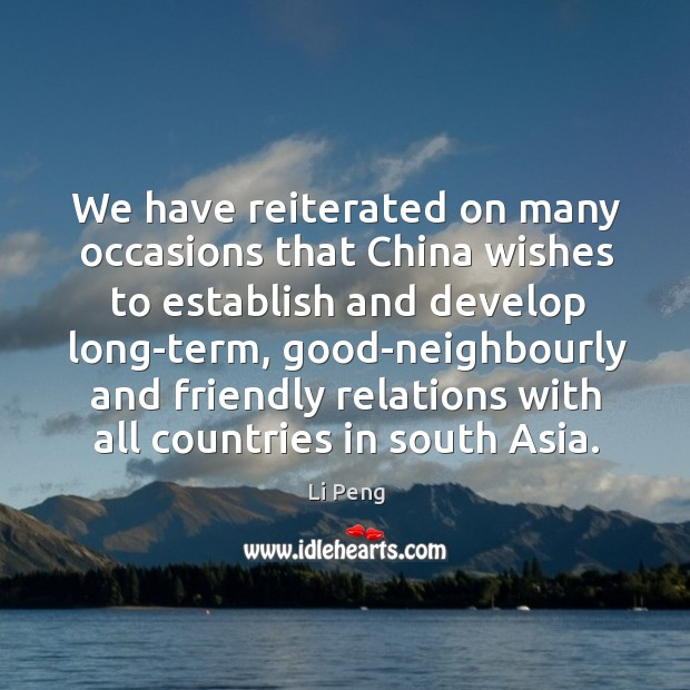 We have reiterated on many occasions that china wishes to establish and develop long-term Li Peng Picture Quote