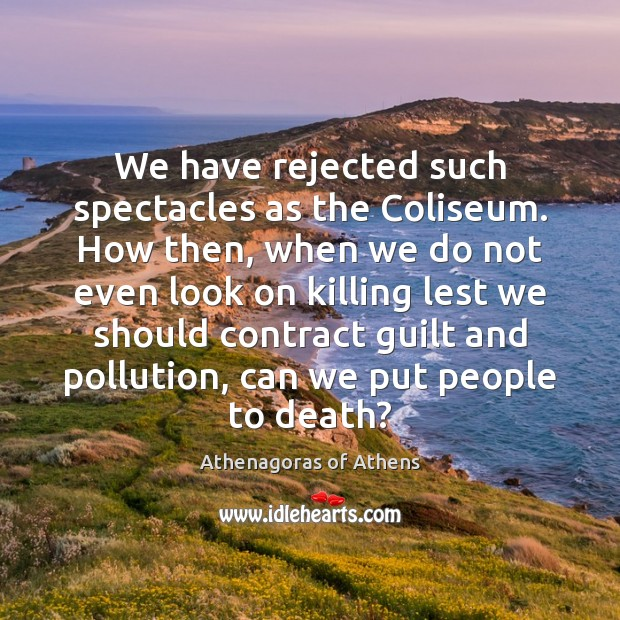Image, We have rejected such spectacles as the Coliseum. How then, when we