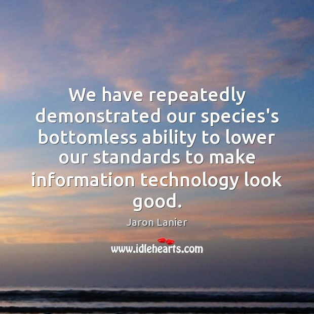 Image, We have repeatedly demonstrated our species's bottomless ability to lower our standards