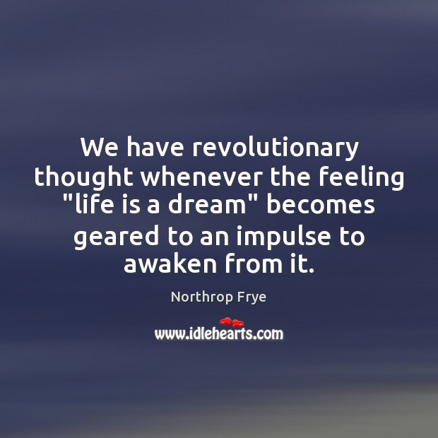 """We have revolutionary thought whenever the feeling """"life is a dream"""" becomes Northrop Frye Picture Quote"""