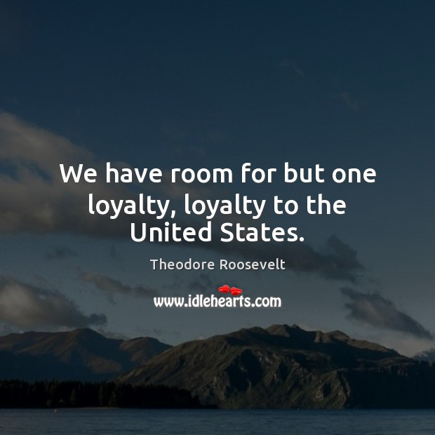 We have room for but one loyalty, loyalty to the United States. Image