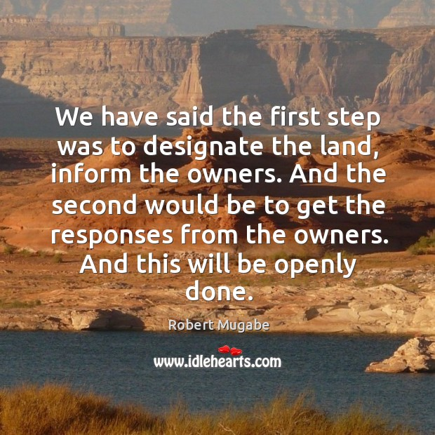 We have said the first step was to designate the land, inform the owners. Robert Mugabe Picture Quote