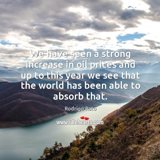 We have seen a strong increase in oil prices and up to this year we see that the world has been able to absorb that. Image
