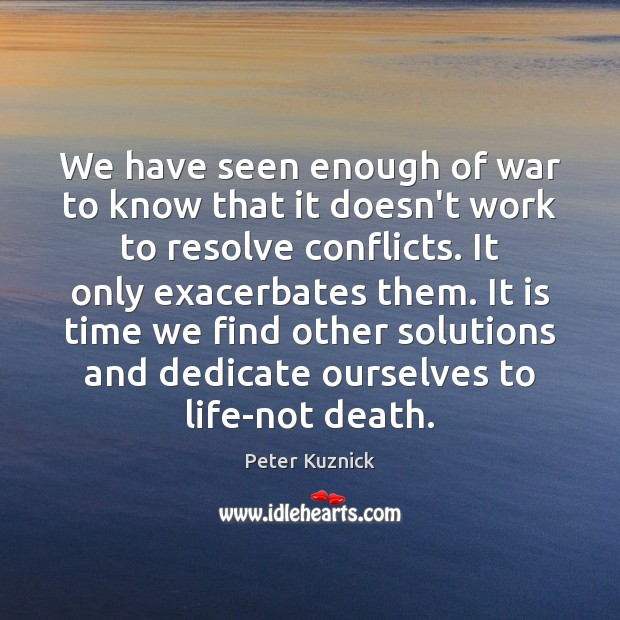 We have seen enough of war to know that it doesn't work Image