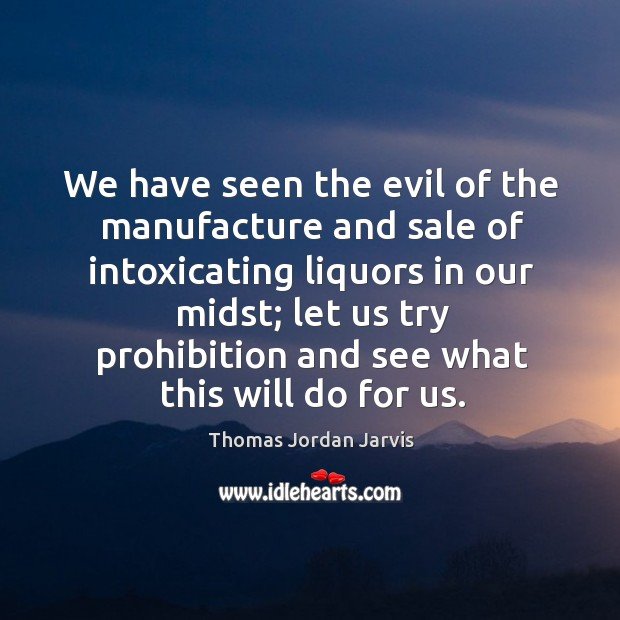 We have seen the evil of the manufacture and sale of intoxicating liquors in our midst Thomas Jordan Jarvis Picture Quote