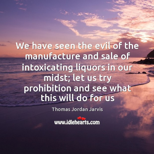 We have seen the evil of the manufacture and sale of intoxicating Thomas Jordan Jarvis Picture Quote