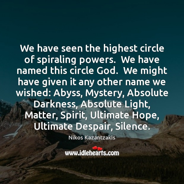 We have seen the highest circle of spiraling powers.  We have named Image