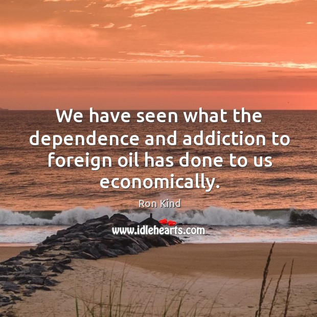 We have seen what the dependence and addiction to foreign oil has done to us economically. Image
