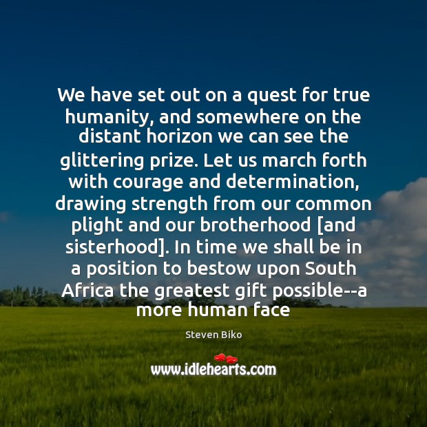 We have set out on a quest for true humanity, and somewhere Steven Biko Picture Quote