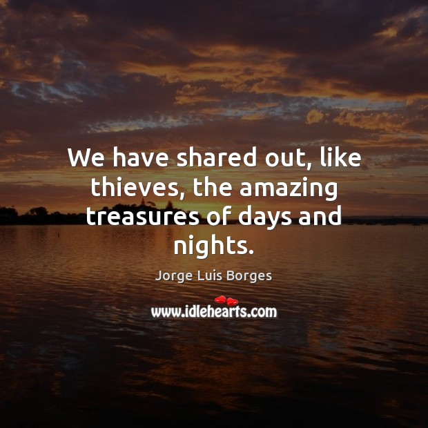 We have shared out, like thieves, the amazing treasures of days and nights. Image
