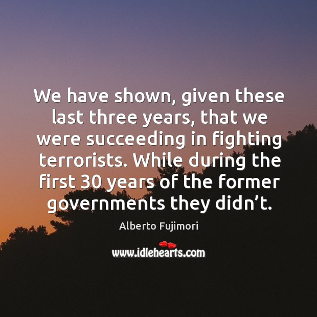 We have shown, given these last three years, that we were succeeding in fighting terrorists. Image