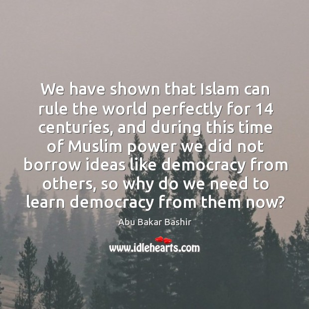 We have shown that islam can rule the world perfectly for 14 centuries Image