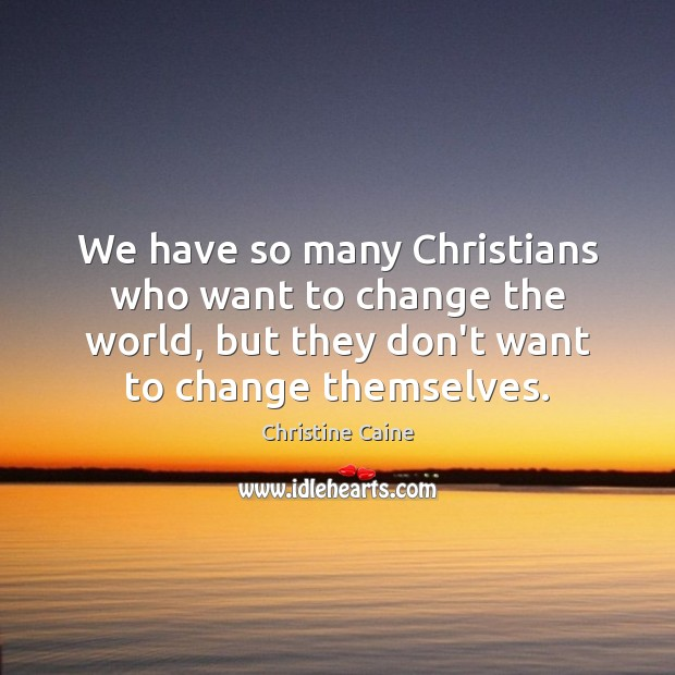 Image, We have so many Christians who want to change the world, but