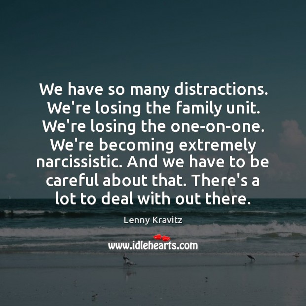 We have so many distractions. We're losing the family unit. We're losing Lenny Kravitz Picture Quote