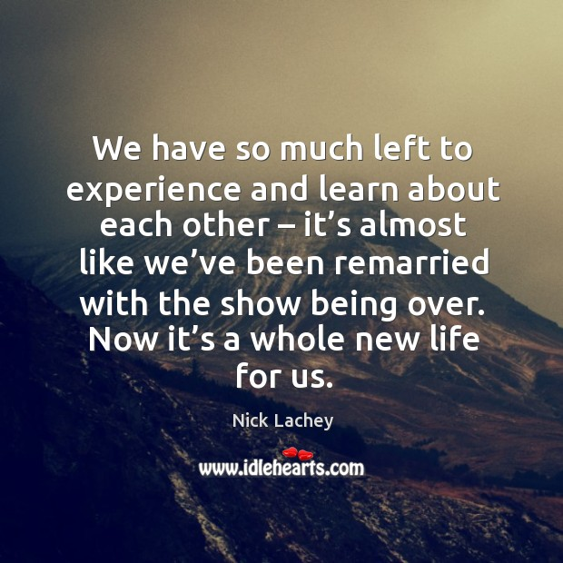 We have so much left to experience and learn about each other – it's almost like we've been remarried with the show being over. Nick Lachey Picture Quote