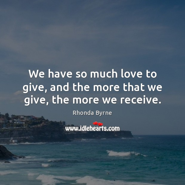 We have so much love to give, and the more that we give, the more we receive. Image