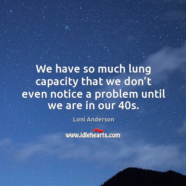 We have so much lung capacity that we don't even notice a problem until we are in our 40s. Image