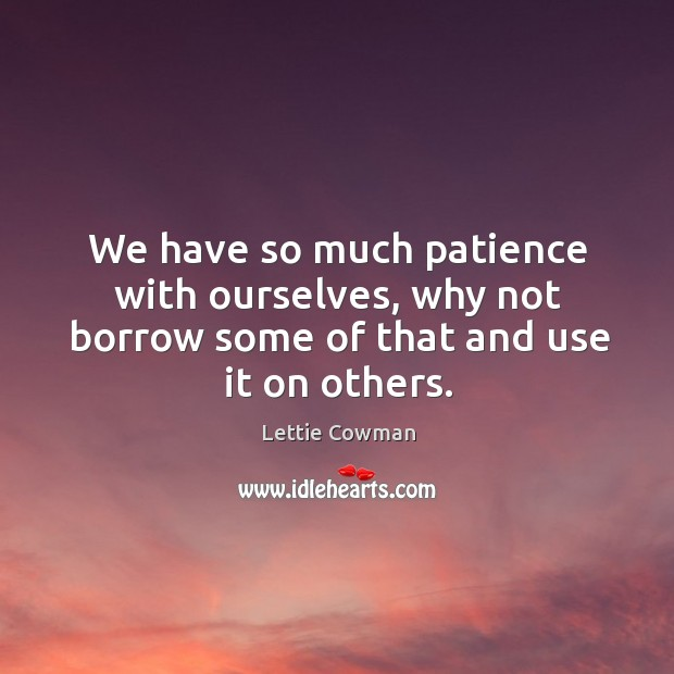We have so much patience with ourselves, why not borrow some of that and use it on others. Lettie Cowman Picture Quote