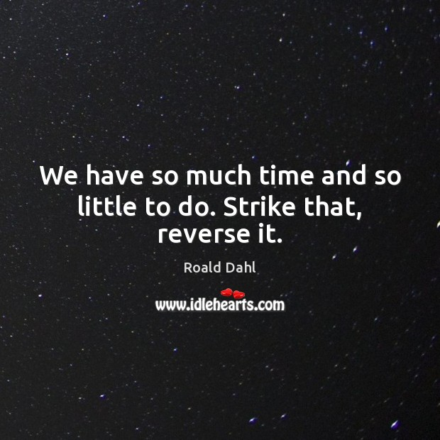We have so much time and so little to do. Strike that, reverse it. Roald Dahl Picture Quote