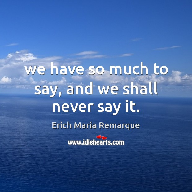 We have so much to say, and we shall never say it. Erich Maria Remarque Picture Quote