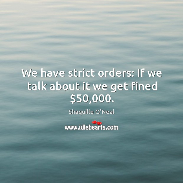 We have strict orders: If we talk about it we get fined $50,000. Image