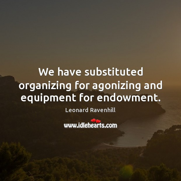 We have substituted organizing for agonizing and equipment for endowment. Leonard Ravenhill Picture Quote