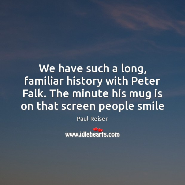 We have such a long, familiar history with Peter Falk. The minute Paul Reiser Picture Quote
