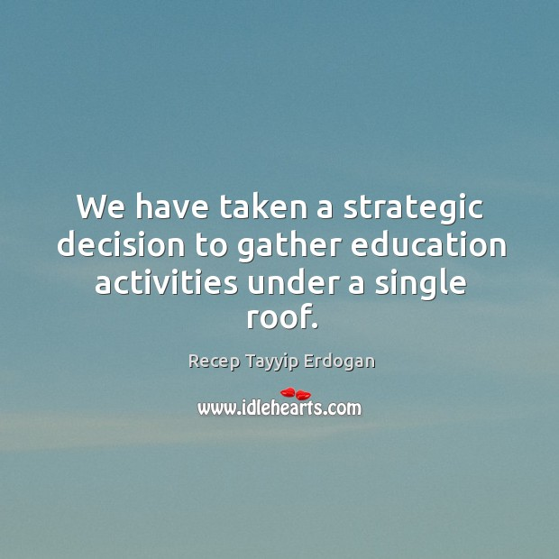 We have taken a strategic decision to gather education activities under a single roof. Recep Tayyip Erdogan Picture Quote