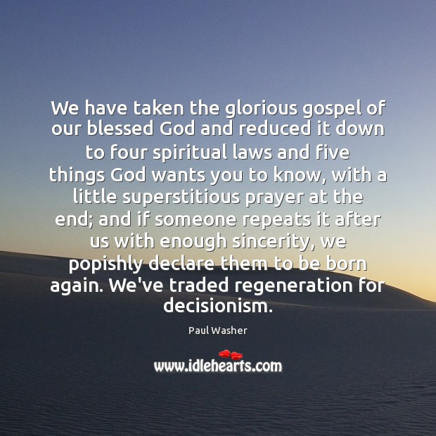 We have taken the glorious gospel of our blessed God and reduced Paul Washer Picture Quote