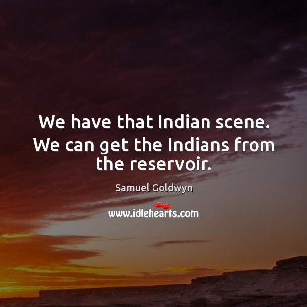We have that Indian scene. We can get the Indians from the reservoir. Image