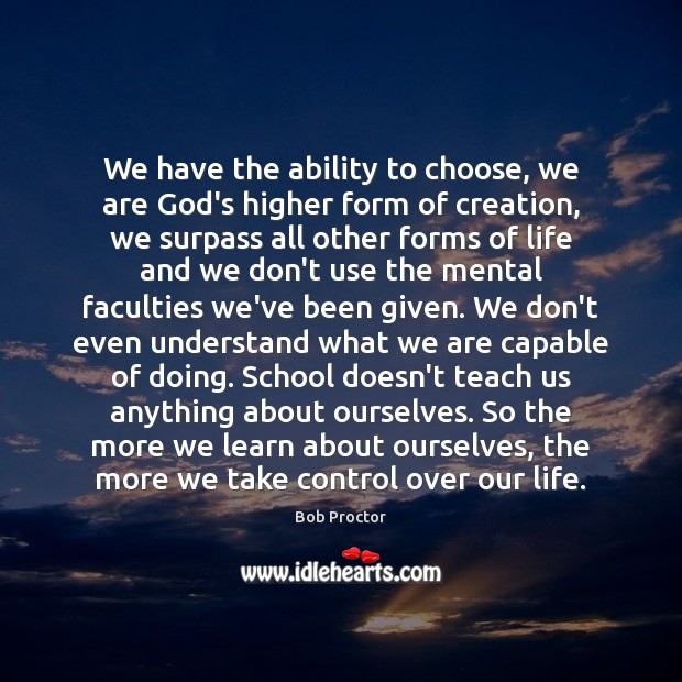 We have the ability to choose, we are God's higher form of Bob Proctor Picture Quote