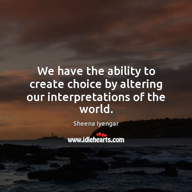 We have the ability to create choice by altering our interpretations of the world. Sheena Iyengar Picture Quote
