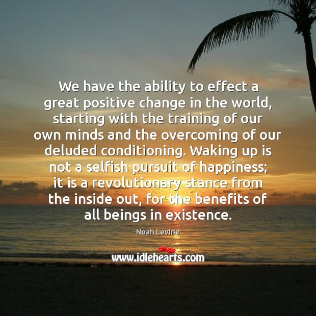 We have the ability to effect a great positive change in the Selfish Quotes Image