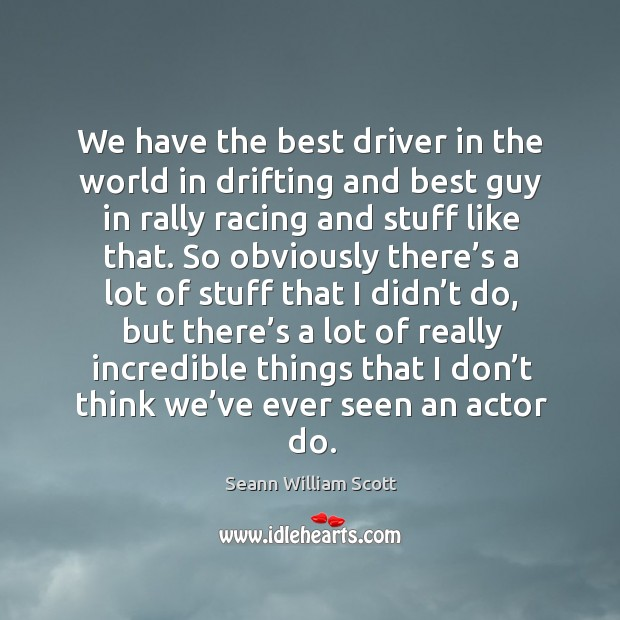 We have the best driver in the world in drifting and best guy in rally racing and stuff like that. Image