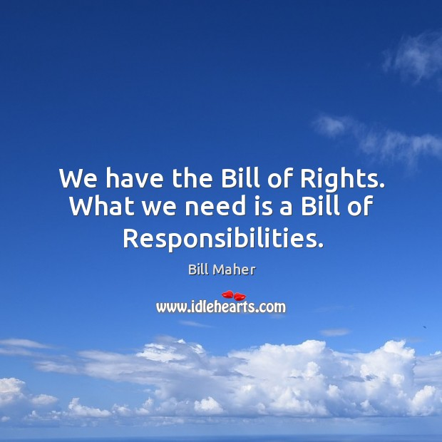 We have the bill of rights. What we need is a bill of responsibilities. Image